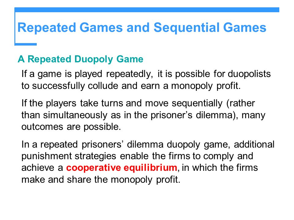 Repeated Games and Sequential Games A Repeated Duopoly Game If a game is played repeatedly, it is possible for duopolists to successfully collude and earn a monopoly profit.