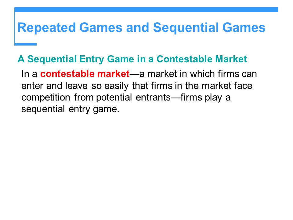 Repeated Games and Sequential Games A Sequential Entry Game in a Contestable Market In a contestable marketa market in which firms can enter and leave so easily that firms in the market face competition from potential entrantsfirms play a sequential entry game.