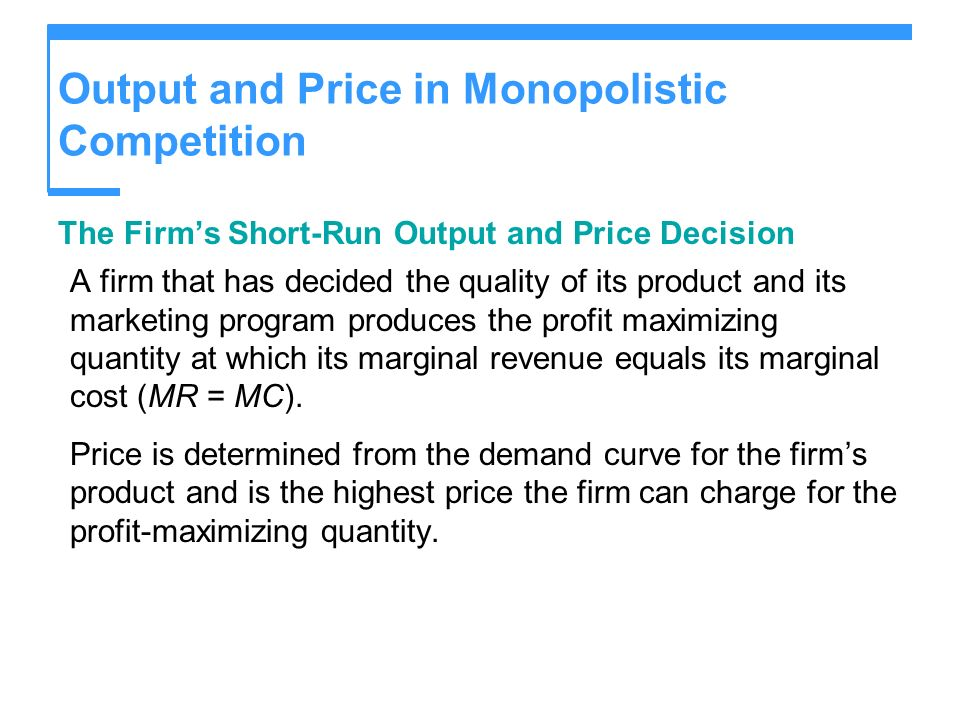 Output and Price in Monopolistic Competition The Firms Short-Run Output and Price Decision A firm that has decided the quality of its product and its marketing program produces the profit maximizing quantity at which its marginal revenue equals its marginal cost (MR = MC).