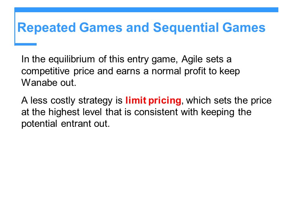 Repeated Games and Sequential Games In the equilibrium of this entry game, Agile sets a competitive price and earns a normal profit to keep Wanabe out