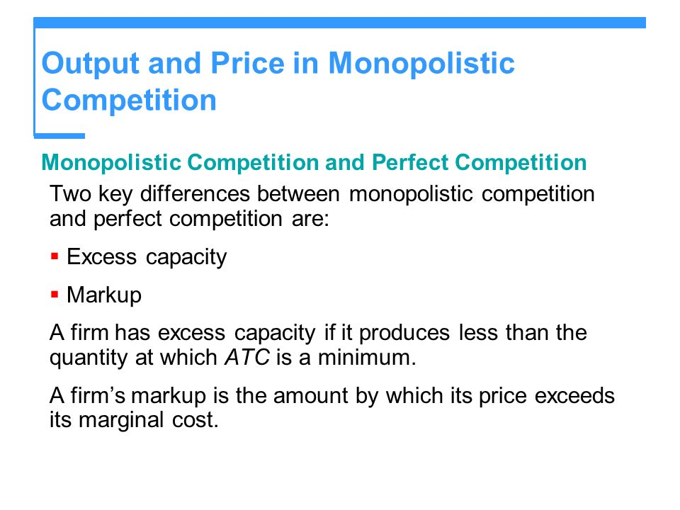 Output and Price in Monopolistic Competition Monopolistic Competition and Perfect Competition Two key differences between monopolistic competition and perfect competition are: Excess capacity Markup A firm has excess capacity if it produces less than the quantity at which ATC is a minimum.