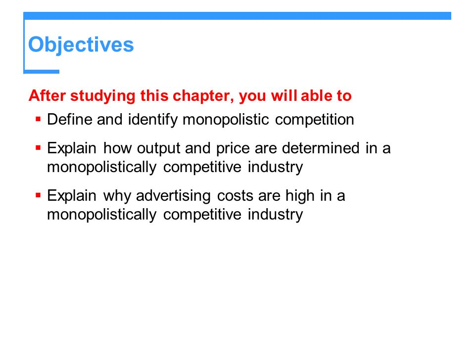 Objectives After studying this chapter, you will able to Define and identify monopolistic competition Explain how output and price are determined in a monopolistically competitive industry Explain why advertising costs are high in a monopolistically competitive industry