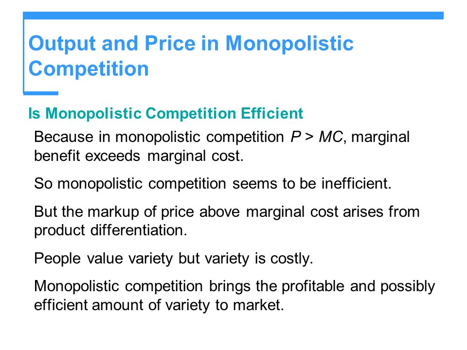 Output and Price in Monopolistic Competition Is Monopolistic Competition Efficient Because in monopolistic competition P > MC, marginal benefit exceeds marginal cost.