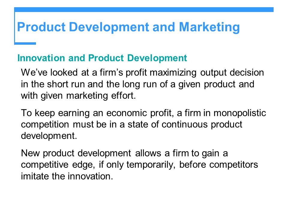 Product Development and Marketing Innovation and Product Development Weve looked at a firms profit maximizing output decision in the short run and the