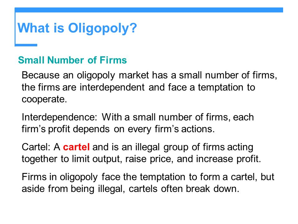 What is Oligopoly? Small Number of Firms Because an oligopoly market has a small number of firms, the firms are interdependent and face a temptation t