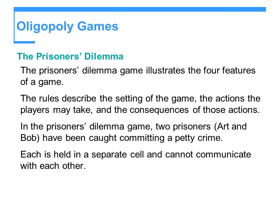 Oligopoly Games The Prisoners Dilemma The prisoners dilemma game illustrates the four features of a game.