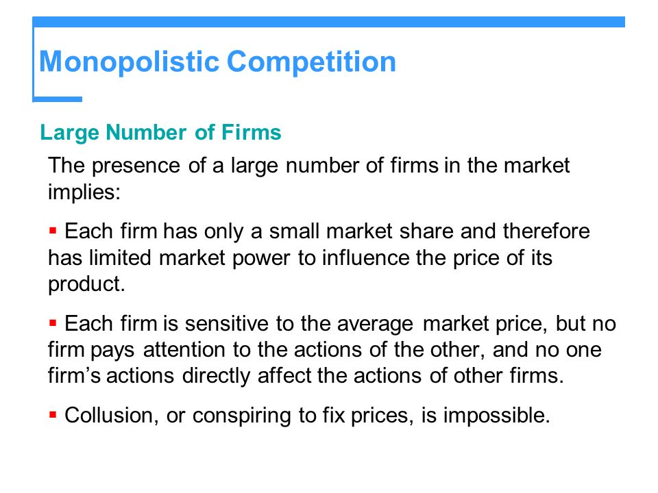 Monopolistic Competition Large Number of Firms The presence of a large number of firms in the market implies: Each firm has only a small market share and therefore has limited market power to influence the price of its product.