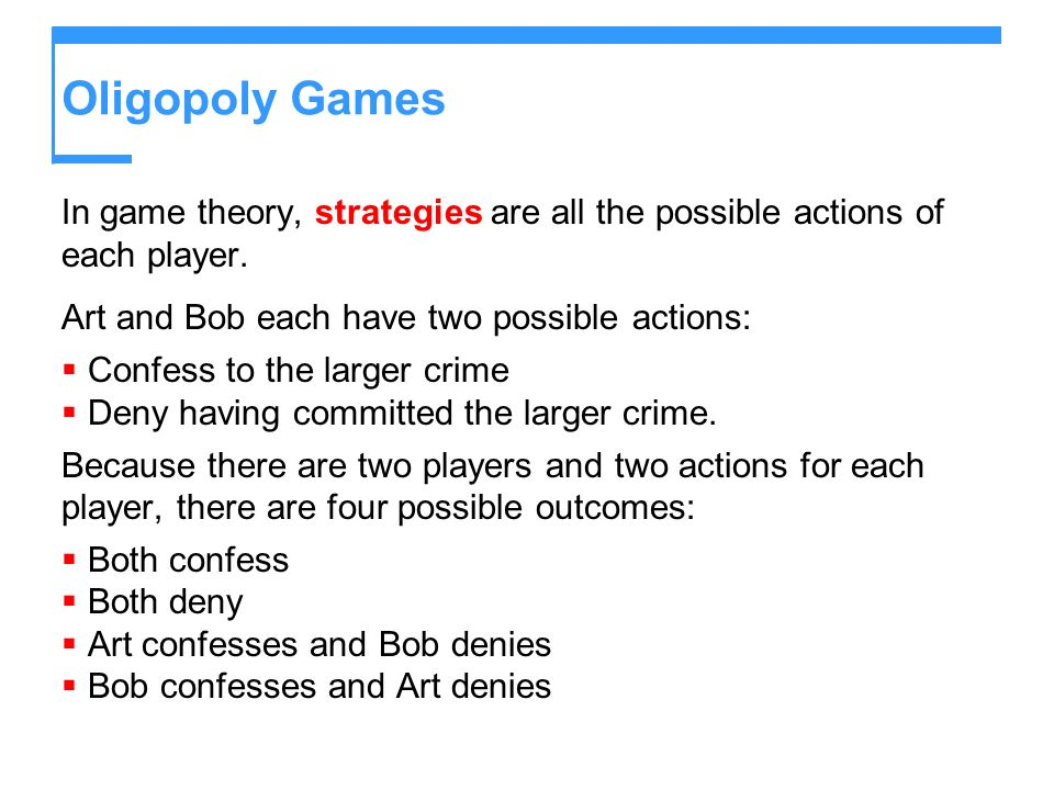 Oligopoly Games In game theory, strategies are all the possible actions of each player. Art and Bob each have two possible actions: Confess to the lar