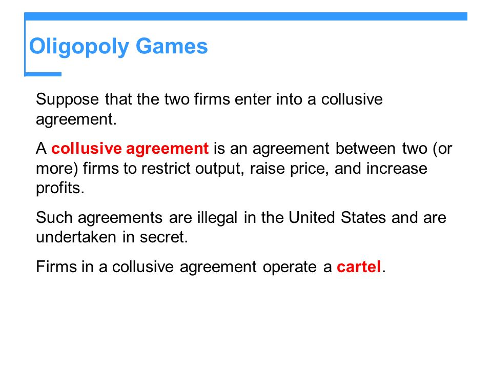 Oligopoly Games Suppose that the two firms enter into a collusive agreement.