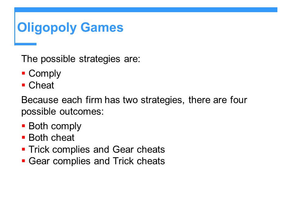 Oligopoly Games The possible strategies are: Comply Cheat Because each firm has two strategies, there are four possible outcomes: Both comply Both che