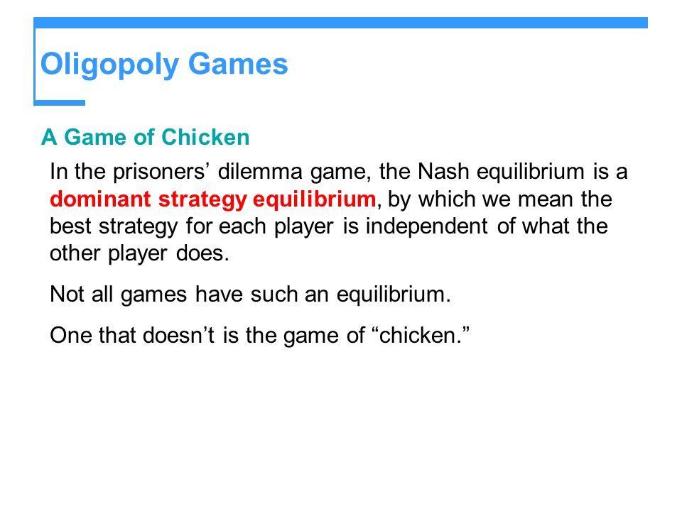 Oligopoly Games A Game of Chicken In the prisoners dilemma game, the Nash equilibrium is a dominant strategy equilibrium, by which we mean the best st