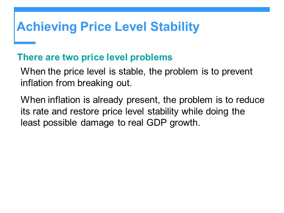 Achieving Price Level Stability There are two price level problems When the price level is stable, the problem is to prevent inflation from breaking out.