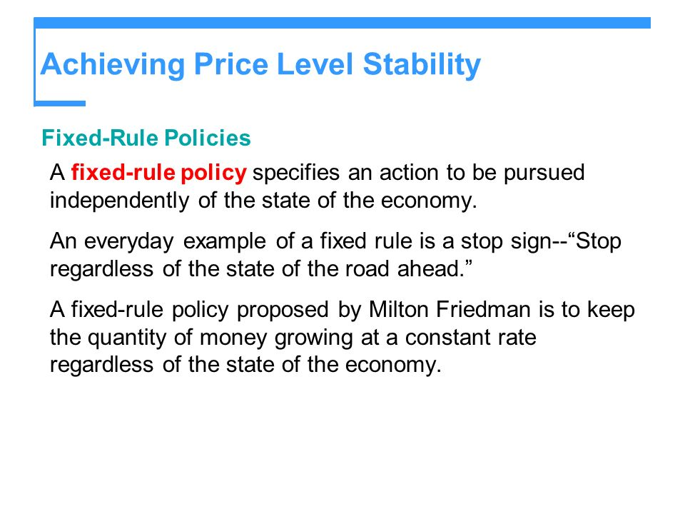 Achieving Price Level Stability Fixed-Rule Policies A fixed-rule policy specifies an action to be pursued independently of the state of the economy.