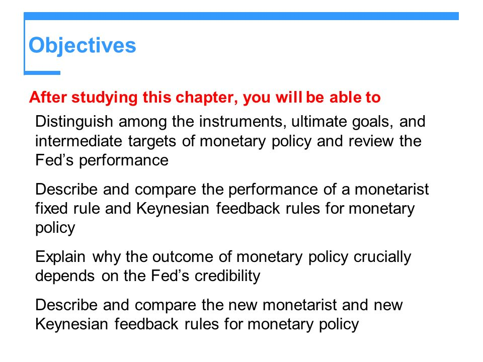 Objectives After studying this chapter, you will be able to Distinguish among the instruments, ultimate goals, and intermediate targets of monetary policy and review the Feds performance Describe and compare the performance of a monetarist fixed rule and Keynesian feedback rules for monetary policy Explain why the outcome of monetary policy crucially depends on the Feds credibility Describe and compare the new monetarist and new Keynesian feedback rules for monetary policy