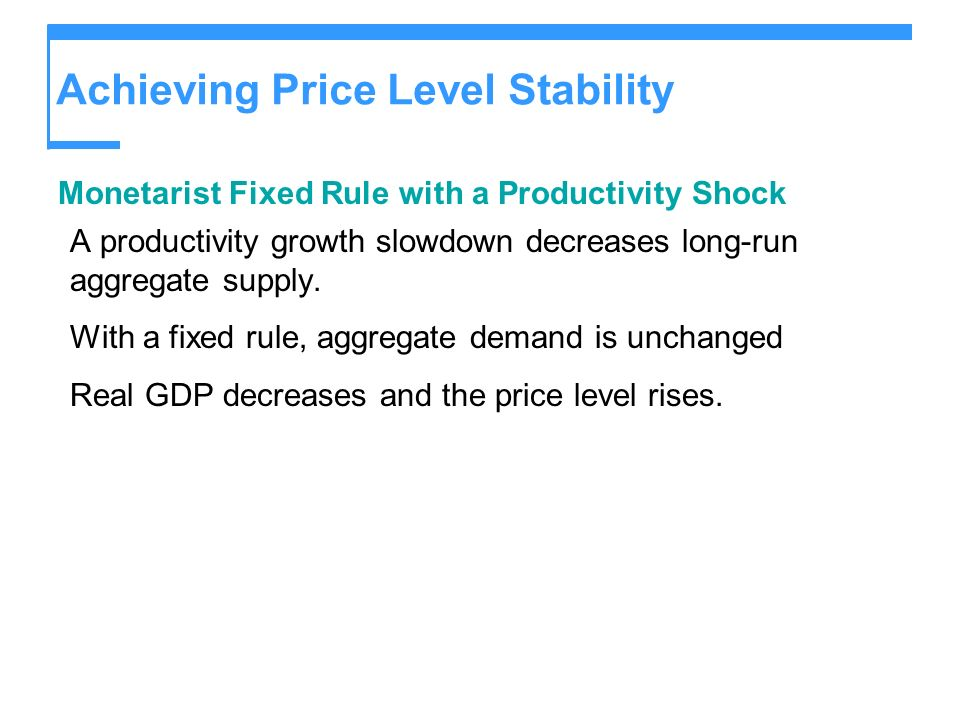 Achieving Price Level Stability Monetarist Fixed Rule with a Productivity Shock A productivity growth slowdown decreases long-run aggregate supply.