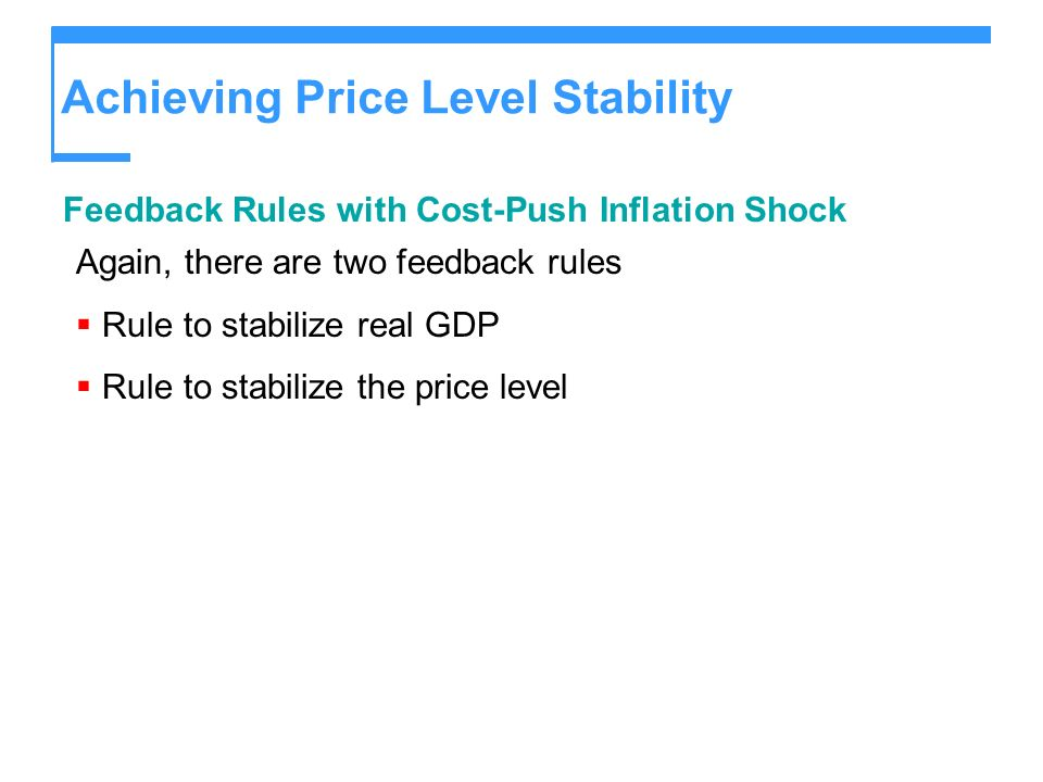 Achieving Price Level Stability Feedback Rules with Cost-Push Inflation Shock Again, there are two feedback rules Rule to stabilize real GDP Rule to stabilize the price level