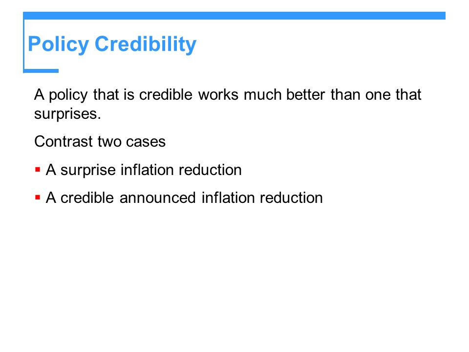 Policy Credibility A policy that is credible works much better than one that surprises. Contrast two cases A surprise inflation reduction A credible a