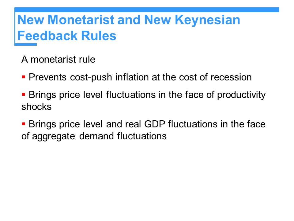 New Monetarist and New Keynesian Feedback Rules A monetarist rule Prevents cost-push inflation at the cost of recession Brings price level fluctuations in the face of productivity shocks Brings price level and real GDP fluctuations in the face of aggregate demand fluctuations