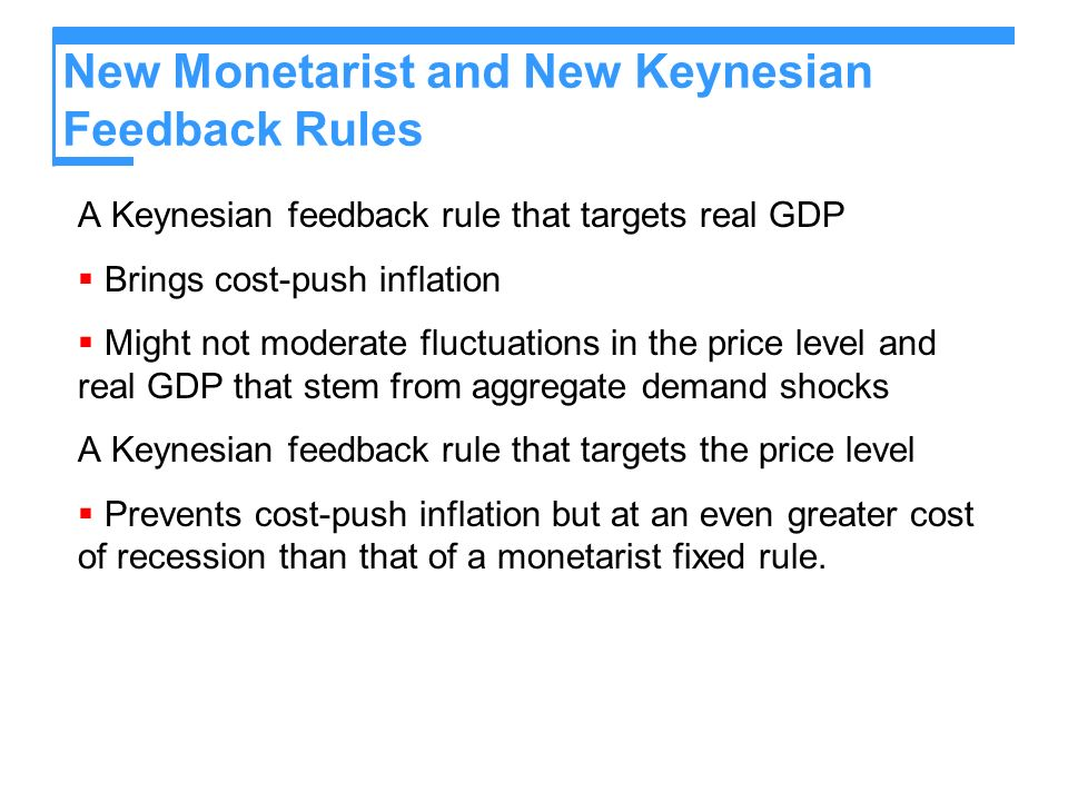 New Monetarist and New Keynesian Feedback Rules A Keynesian feedback rule that targets real GDP Brings cost-push inflation Might not moderate fluctuations in the price level and real GDP that stem from aggregate demand shocks A Keynesian feedback rule that targets the price level Prevents cost-push inflation but at an even greater cost of recession than that of a monetarist fixed rule.