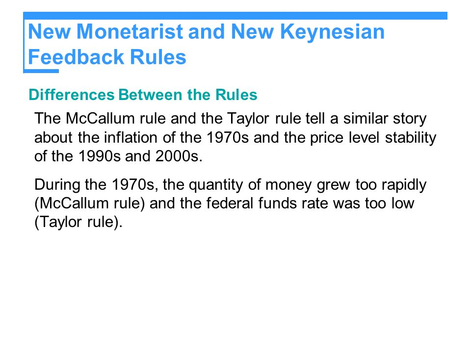 New Monetarist and New Keynesian Feedback Rules Differences Between the Rules The McCallum rule and the Taylor rule tell a similar story about the inflation of the 1970s and the price level stability of the 1990s and 2000s.