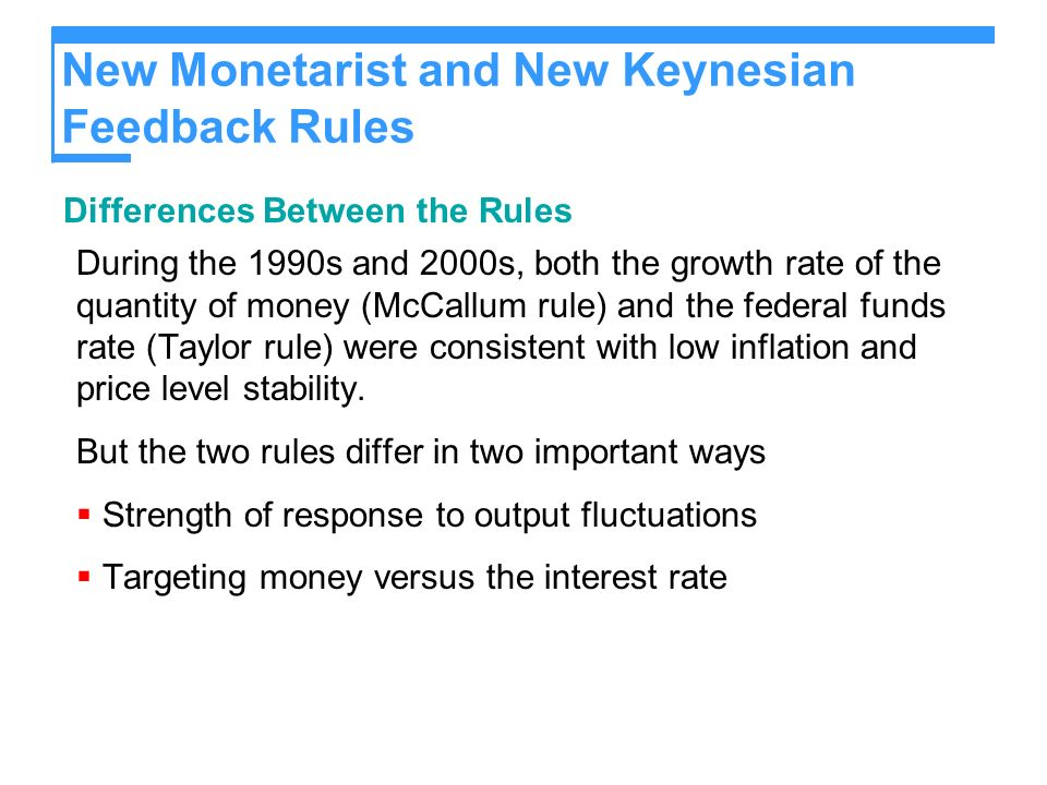 New Monetarist and New Keynesian Feedback Rules Differences Between the Rules During the 1990s and 2000s, both the growth rate of the quantity of money (McCallum rule) and the federal funds rate (Taylor rule) were consistent with low inflation and price level stability.