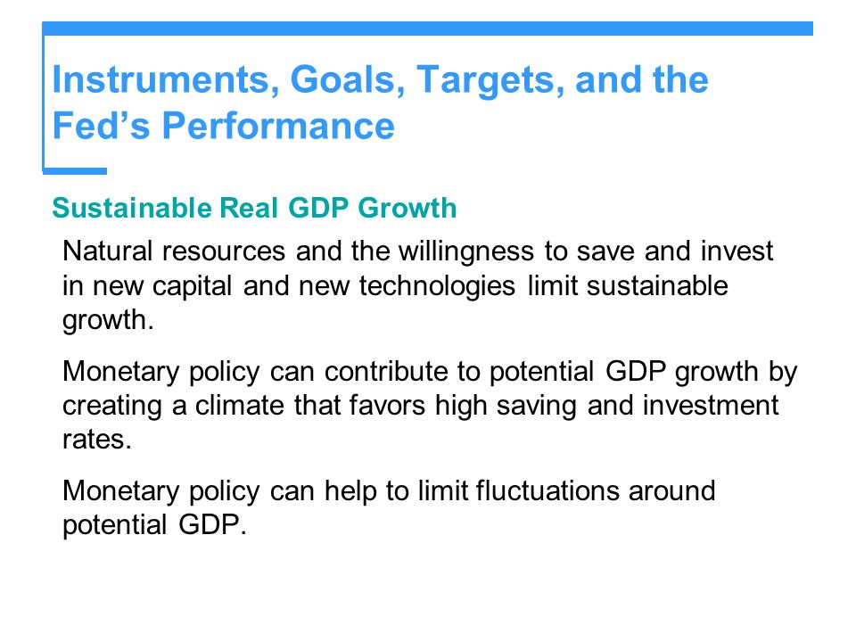 Instruments, Goals, Targets, and the Feds Performance Sustainable Real GDP Growth Natural resources and the willingness to save and invest in new capi