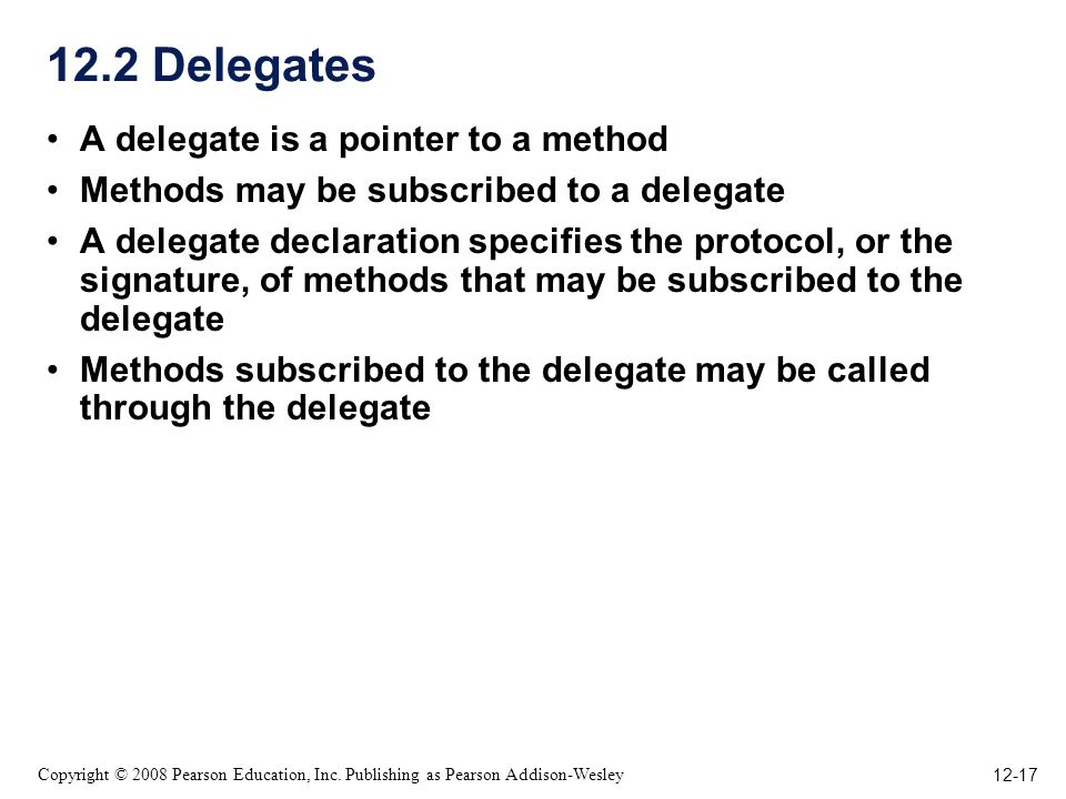 12-17 Copyright © 2008 Pearson Education, Inc. Publishing as Pearson Addison-Wesley 12.2 Delegates A delegate is a pointer to a method Methods may be