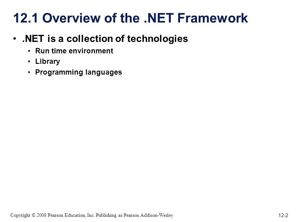 12-2 Copyright © 2008 Pearson Education, Inc. Publishing as Pearson Addison-Wesley 12.1 Overview of the.NET Framework.NET is a collection of technolog