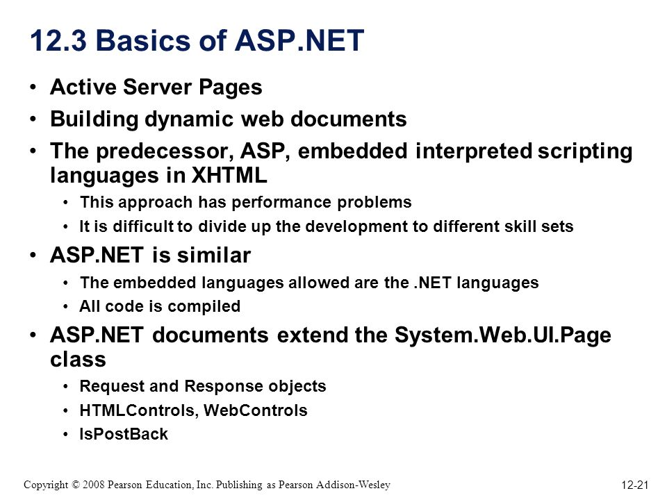 12-21 Copyright © 2008 Pearson Education, Inc. Publishing as Pearson Addison-Wesley 12.3 Basics of ASP.NET Active Server Pages Building dynamic web do