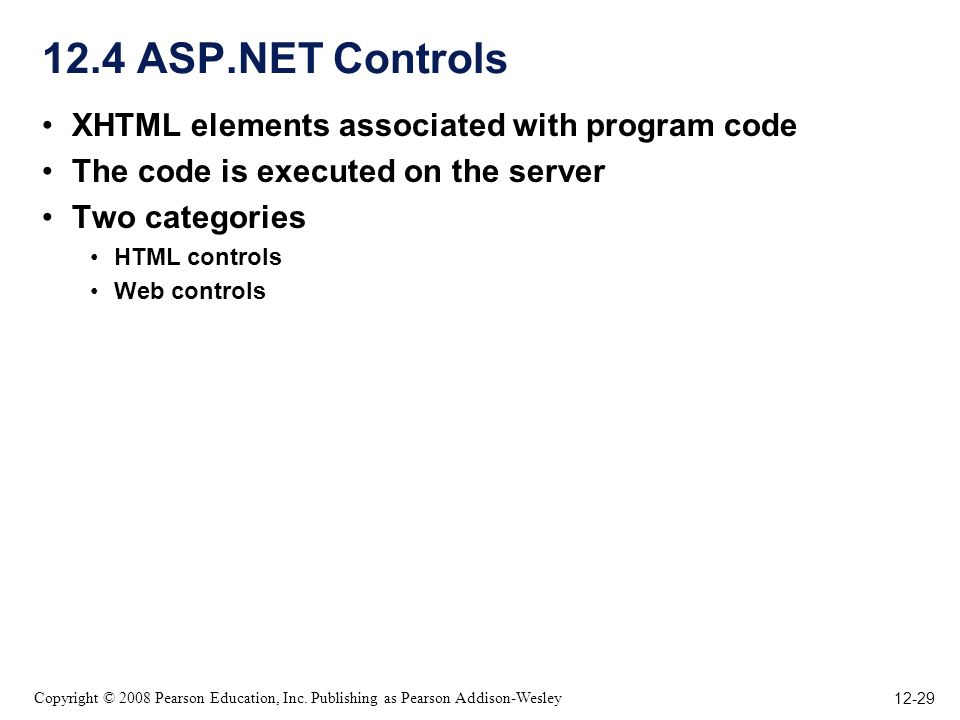 12-29 Copyright © 2008 Pearson Education, Inc. Publishing as Pearson Addison-Wesley 12.4 ASP.NET Controls XHTML elements associated with program code