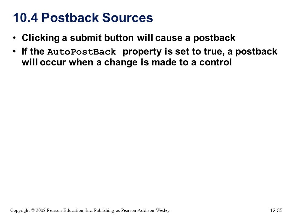 12-35 Copyright © 2008 Pearson Education, Inc. Publishing as Pearson Addison-Wesley 10.4 Postback Sources Clicking a submit button will cause a postba