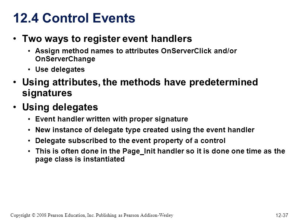 12-37 Copyright © 2008 Pearson Education, Inc. Publishing as Pearson Addison-Wesley 12.4 Control Events Two ways to register event handlers Assign met