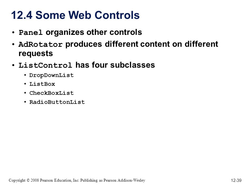12-39 Copyright © 2008 Pearson Education, Inc. Publishing as Pearson Addison-Wesley 12.4 Some Web Controls Panel organizes other controls AdRotator pr