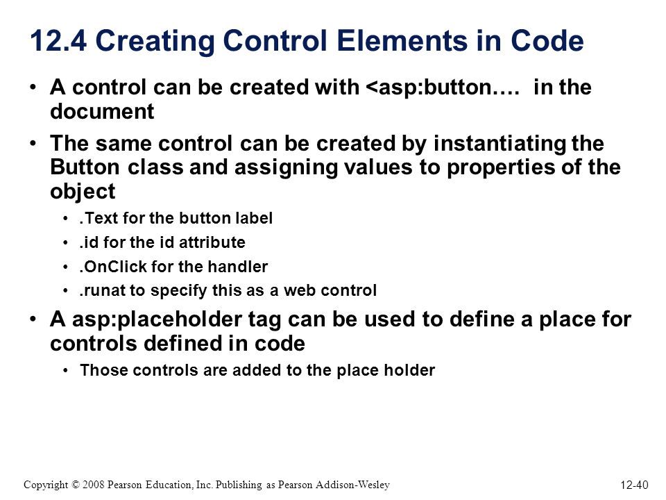12-40 Copyright © 2008 Pearson Education, Inc. Publishing as Pearson Addison-Wesley 12.4 Creating Control Elements in Code A control can be created wi