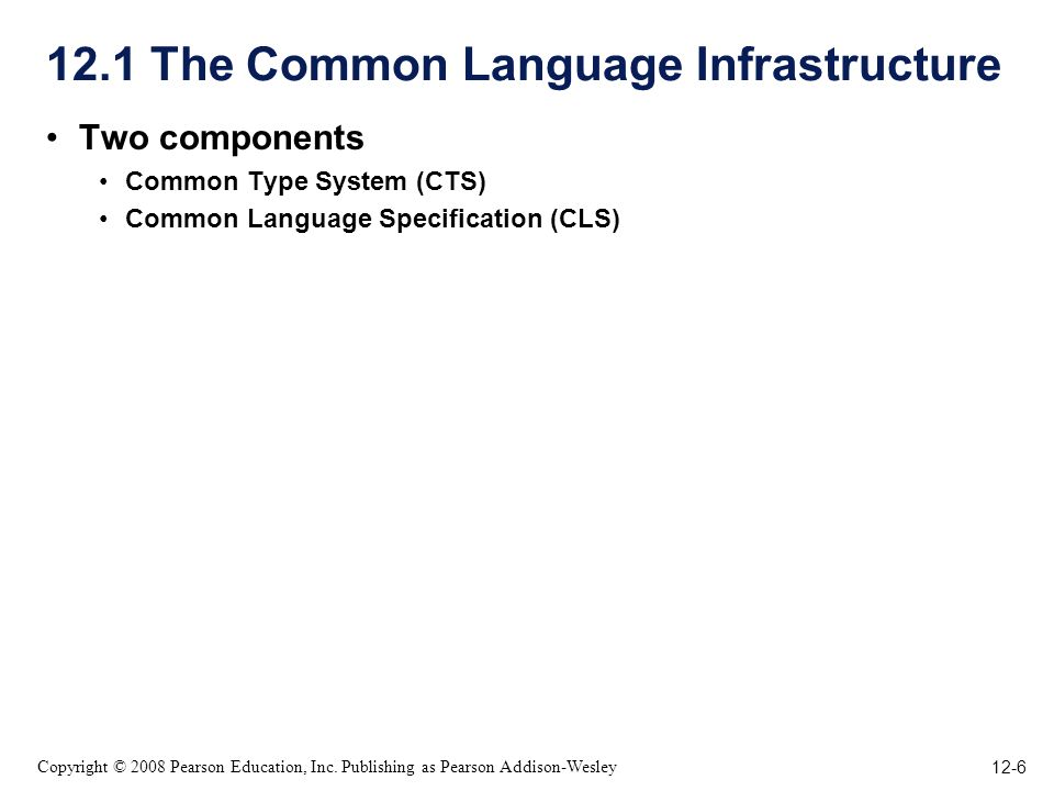 12-6 Copyright © 2008 Pearson Education, Inc. Publishing as Pearson Addison-Wesley 12.1 The Common Language Infrastructure Two components Common Type