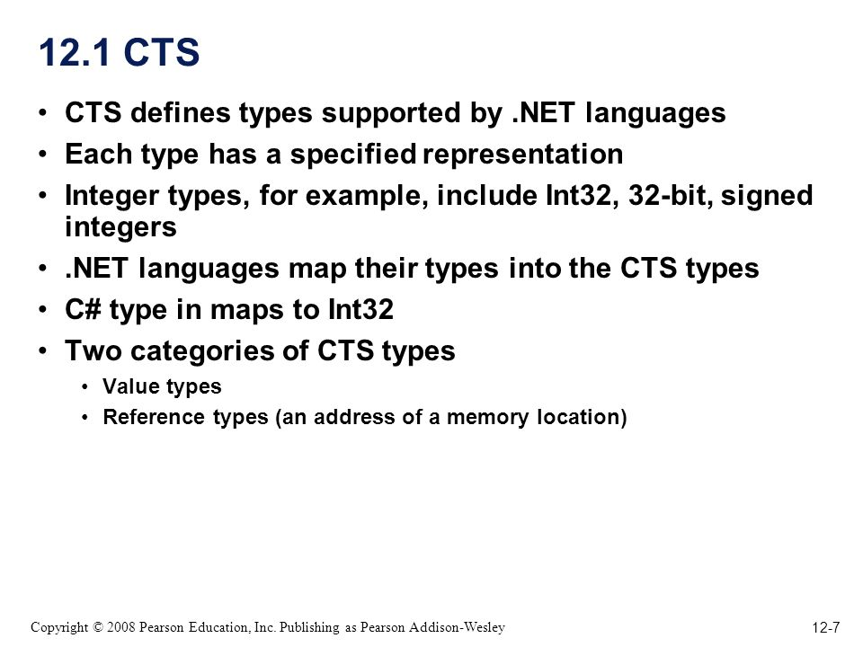 12-7 Copyright © 2008 Pearson Education, Inc. Publishing as Pearson Addison-Wesley 12.1 CTS CTS defines types supported by.NET languages Each type has