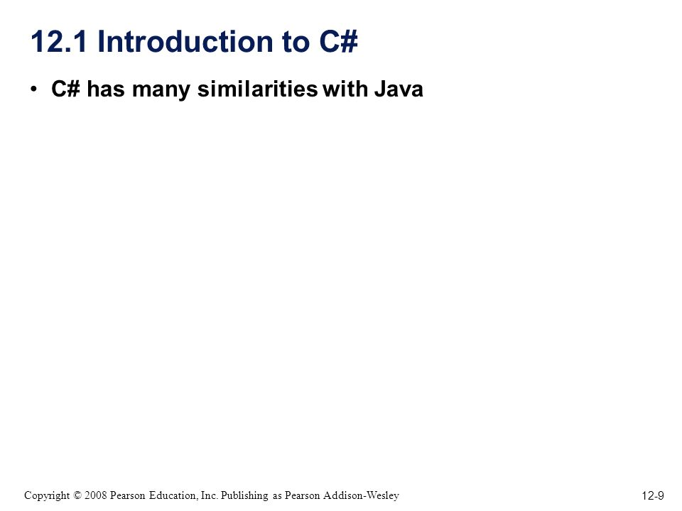 12-9 Copyright © 2008 Pearson Education, Inc. Publishing as Pearson Addison-Wesley 12.1 Introduction to C# C# has many similarities with Java
