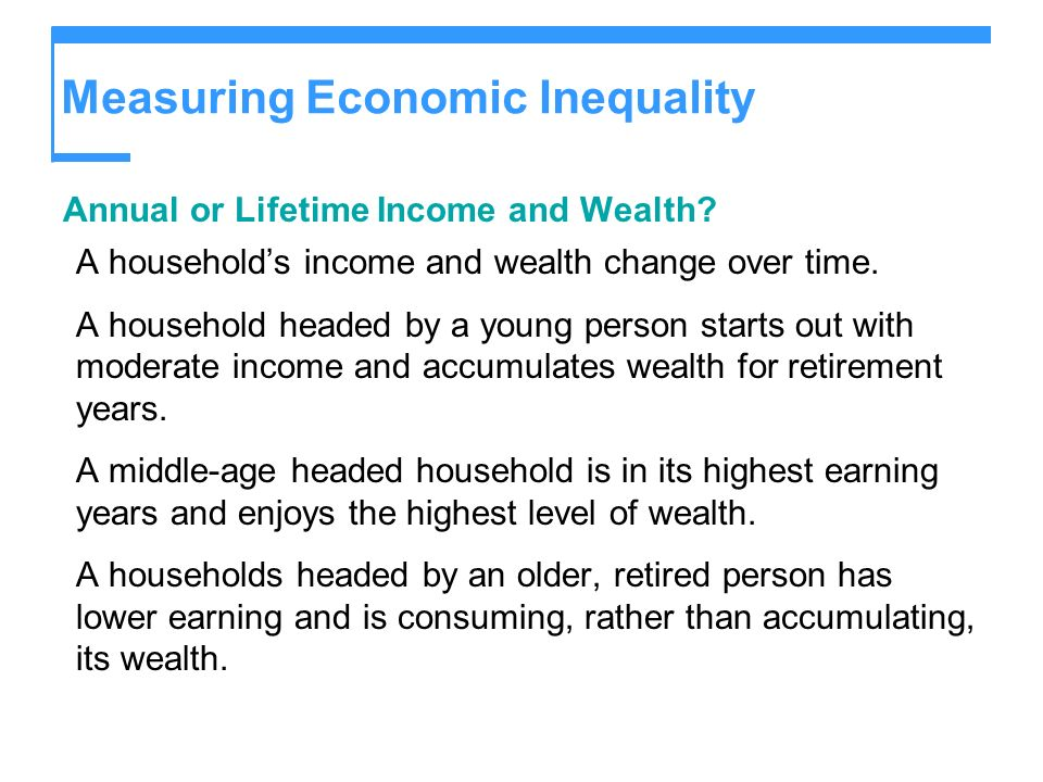 Measuring Economic Inequality Annual or Lifetime Income and Wealth? A households income and wealth change over time. A household headed by a young per