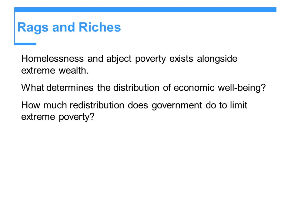Rags and Riches Homelessness and abject poverty exists alongside extreme wealth. What determines the distribution of economic well-being? How much red