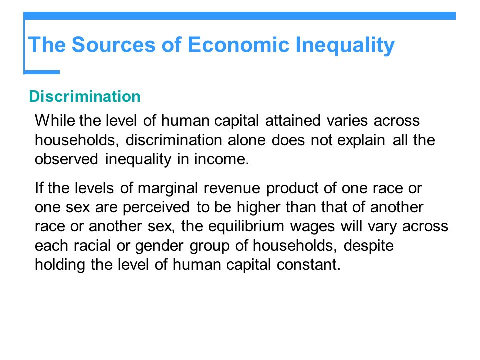 The Sources of Economic Inequality Discrimination While the level of human capital attained varies across households, discrimination alone does not ex