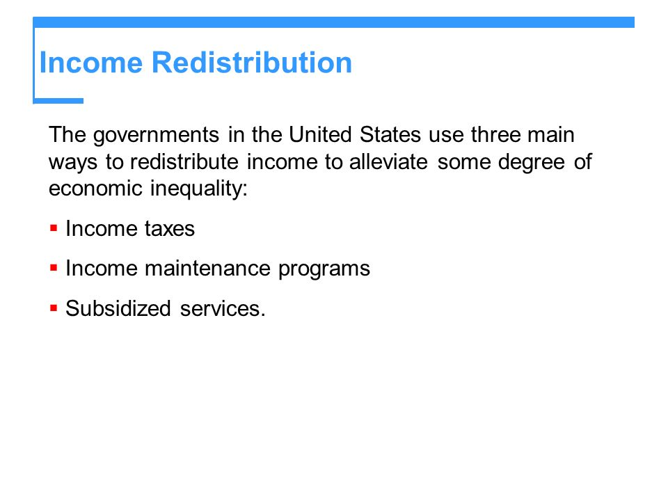 Income Redistribution The governments in the United States use three main ways to redistribute income to alleviate some degree of economic inequality: