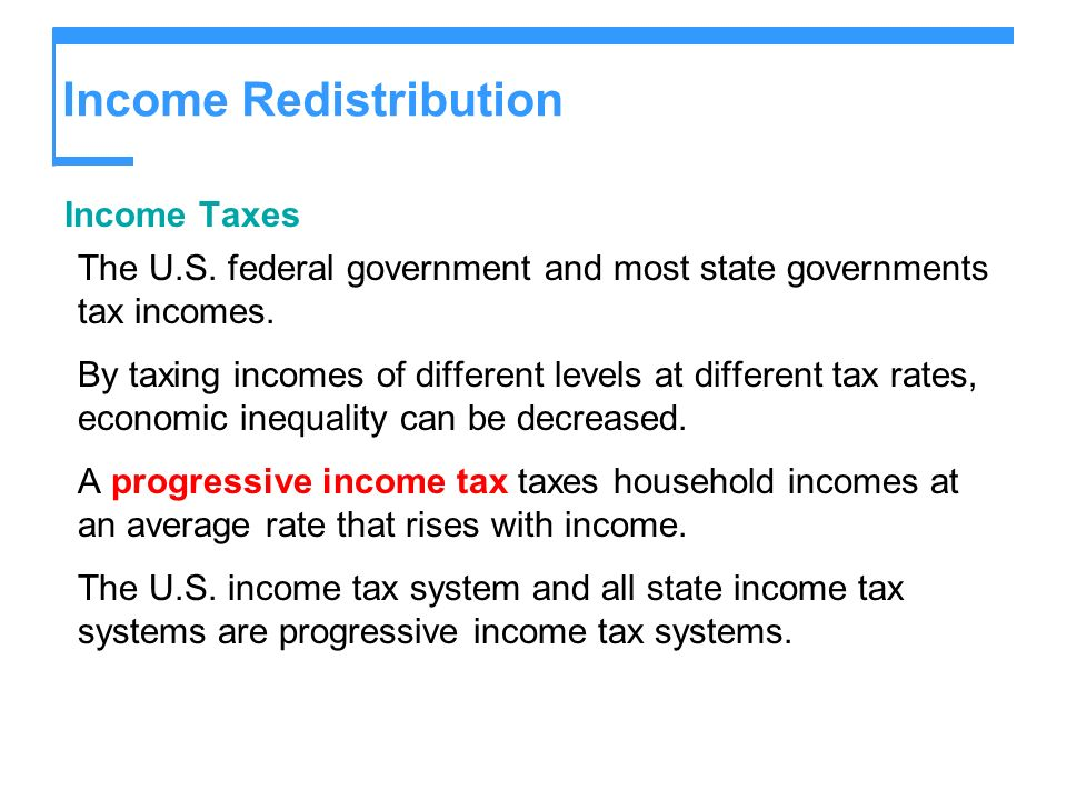 Income Redistribution Income Taxes The U.S. federal government and most state governments tax incomes. By taxing incomes of different levels at differ