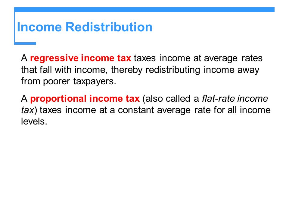 Income Redistribution A regressive income tax taxes income at average rates that fall with income, thereby redistributing income away from poorer taxp