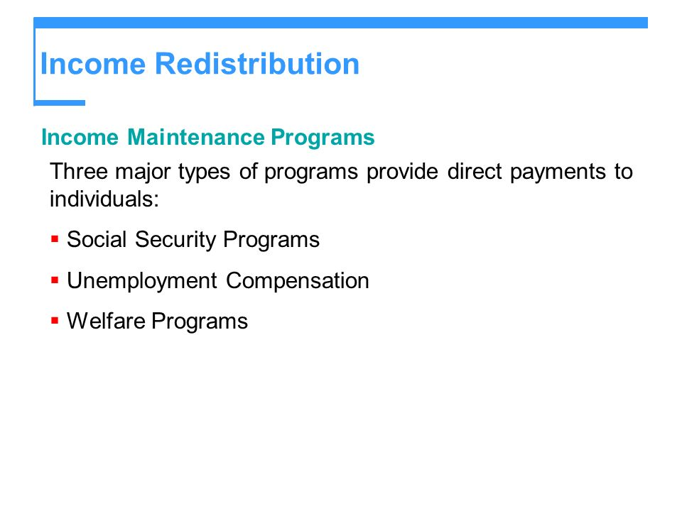 Income Redistribution Income Maintenance Programs Three major types of programs provide direct payments to individuals: Social Security Programs Unemp