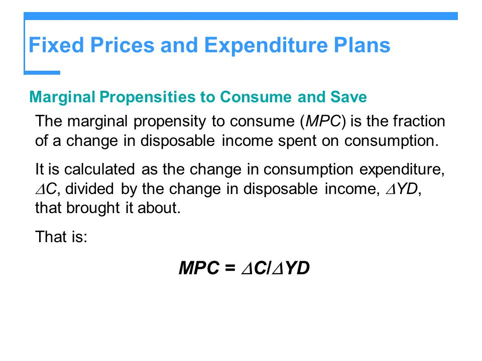 Fixed Prices and Expenditure Plans Marginal Propensities to Consume and Save The marginal propensity to consume (MPC) is the fraction of a change in d