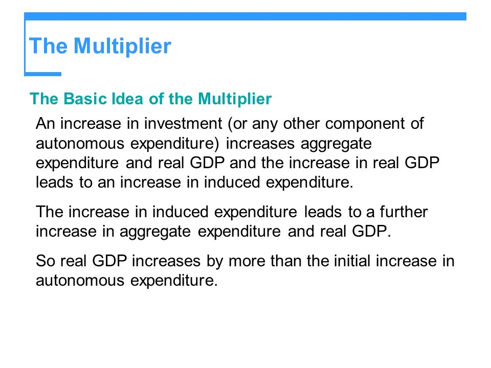 The Multiplier The Basic Idea of the Multiplier An increase in investment (or any other component of autonomous expenditure) increases aggregate expen