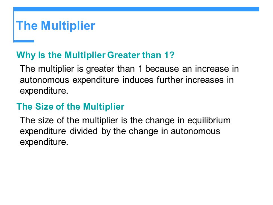 The Multiplier Why Is the Multiplier Greater than 1? The multiplier is greater than 1 because an increase in autonomous expenditure induces further in