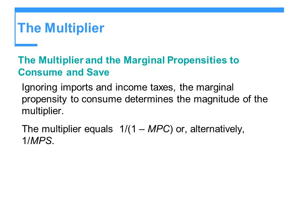 The Multiplier The Multiplier and the Marginal Propensities to Consume and Save Ignoring imports and income taxes, the marginal propensity to consume