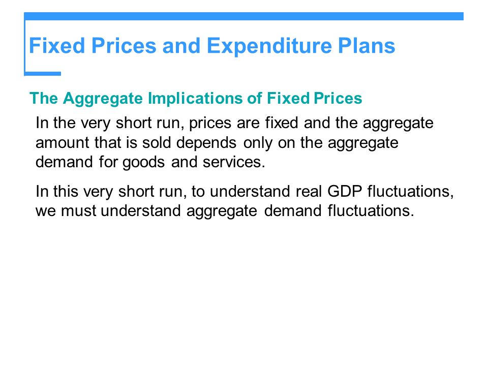 Fixed Prices and Expenditure Plans The Aggregate Implications of Fixed Prices In the very short run, prices are fixed and the aggregate amount that is
