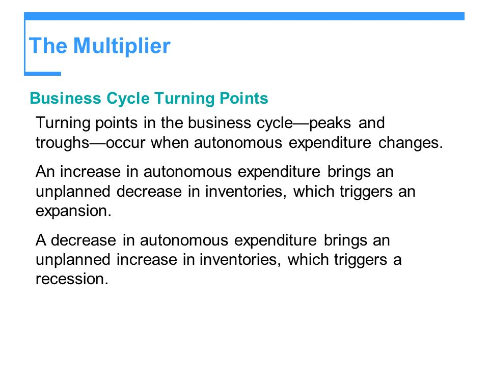 The Multiplier Business Cycle Turning Points Turning points in the business cyclepeaks and troughsoccur when autonomous expenditure changes. An increa